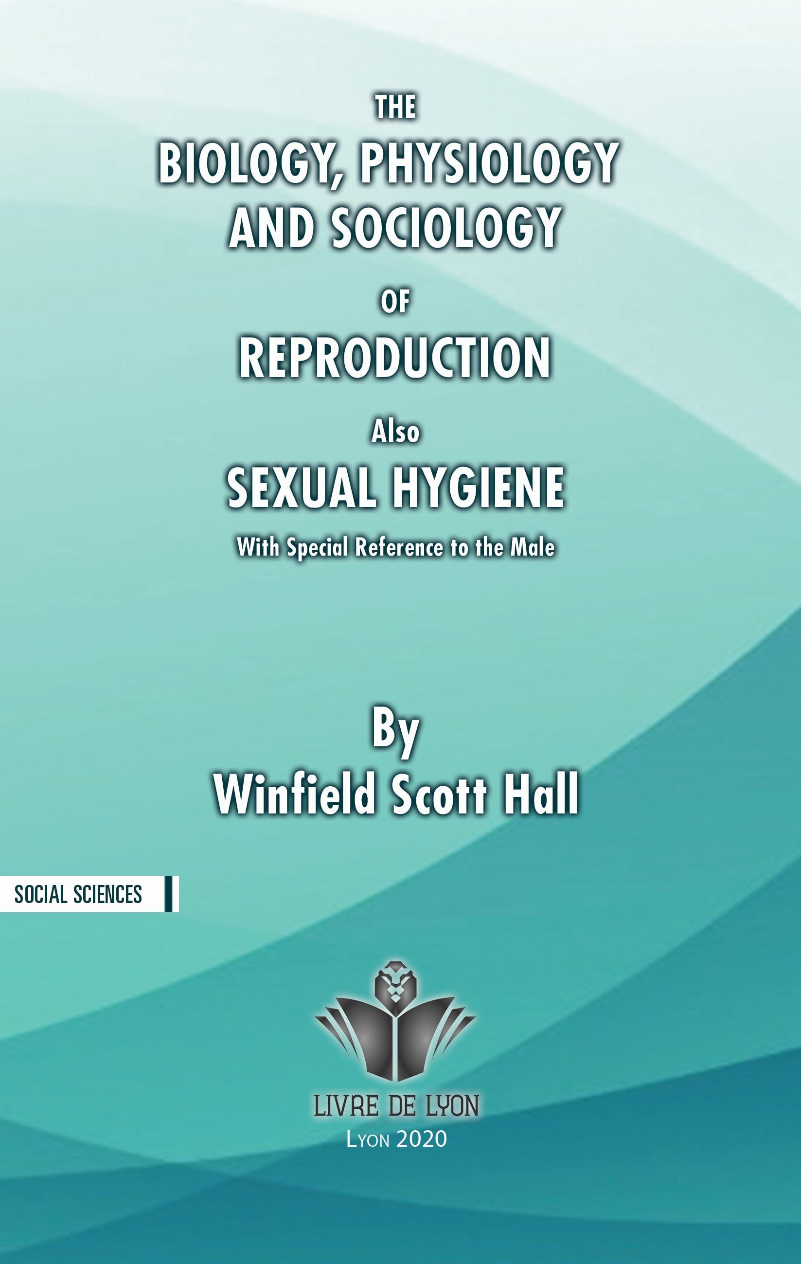 The Biology, Physiology and Sociology of Reproduction Also Sexual Hygiene
