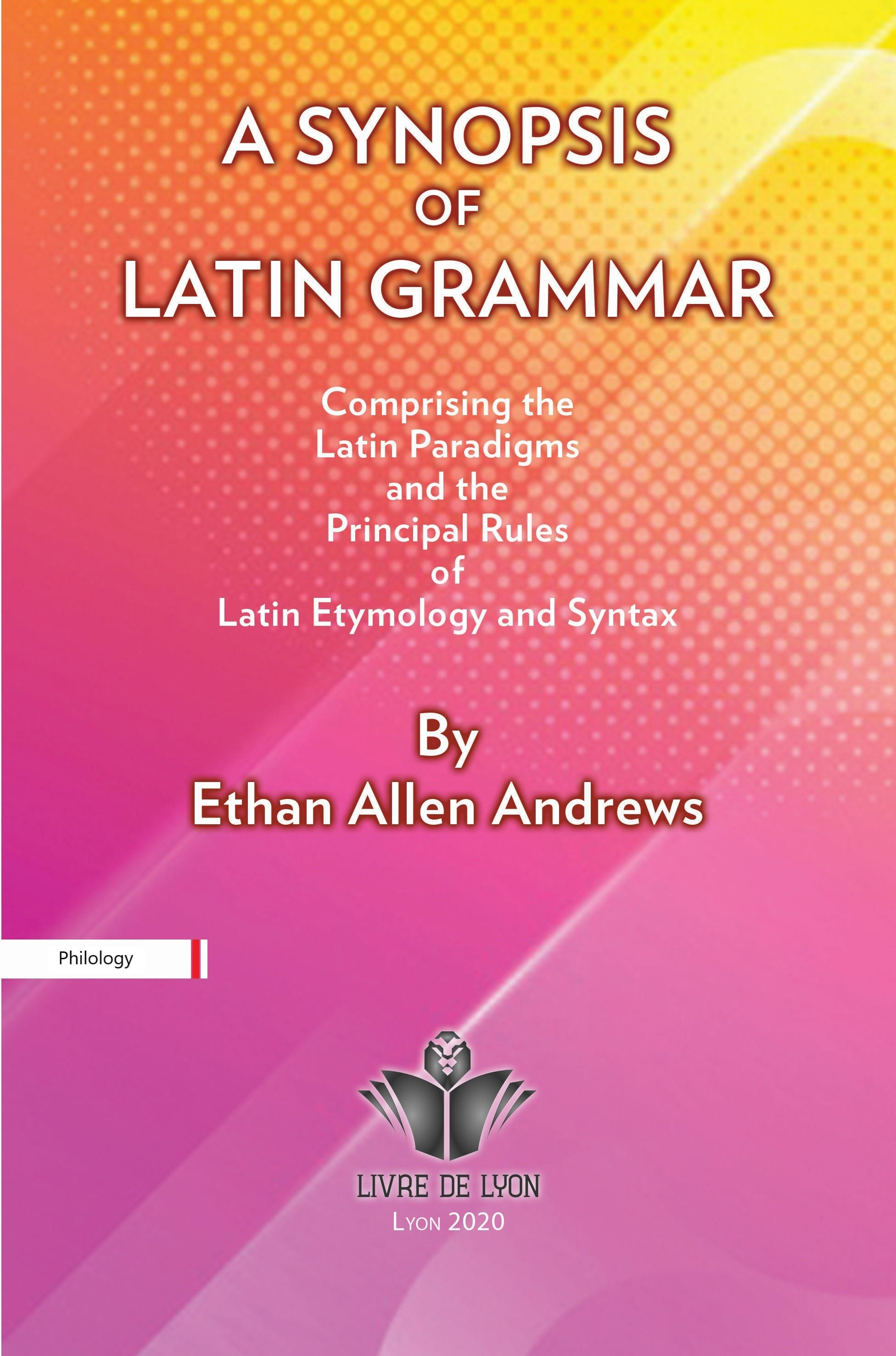 A Synopsis of Latin Grammar: Comprising the Latin Paradigms, and the Principal Rules of Latin Etymol