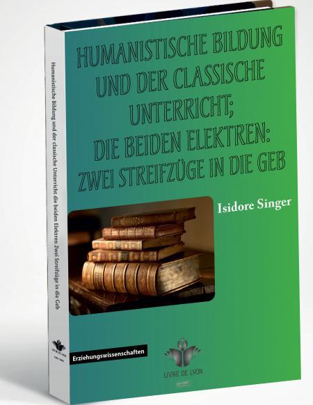 Humanistische Bildung und der classische Unterricht; die beiden Elektren: Zwei Streifzüge in die Geb